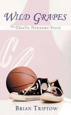 Wild Grapes: The Charlie Newsome Story Brian Triptow
