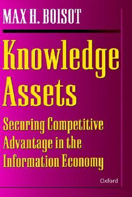 Knowledge Assets: Securing Competitive Advantage in the Information Economy  by  Max H. Boisot