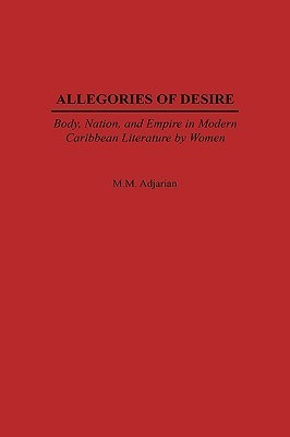 Allegories of Desire: Body, Nation, and Empire in Modern Caribbean Literature Women by Maude Adjarian