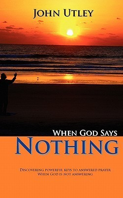 When God Says Nothing: How to Hear from God Even When He Is Not Speaking John Utley