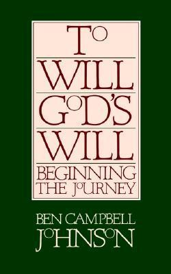 To Will Gods Will: Beginning the Journey Ben Campbell Johnson