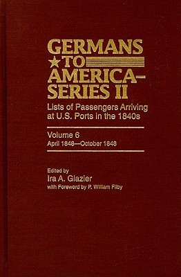 Germans to America-Series II: Lists of Passengers Arriving at U.S. Ports in the 1840s, Volume 6: April 1848 - October 1848 Ira A. Glazier