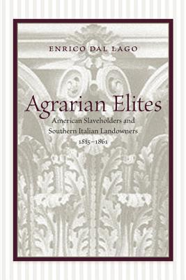Agrarian Elites: American Slaveholders and Southern Italian Landowners, 1815-1861 Enrico Dal Lago