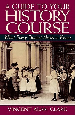 A Guide to Your History Course: What Every Student Needs to Know  by  Vincent A. Clark