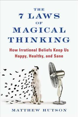 The 7 Laws of Magical Thinking: How Irrational Beliefs Keep Us Happy, Healthy, and Sane Matthew Hutson