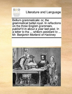 Bellum Grammaticale: Or, the Grammatical Battel Royal. in Reflections on the Three English Grammars, Publishd in about a Year Last Past. in a Letter to the ... Whilom Assistant to ... Mr. Benjamin Morland of Hackney Various