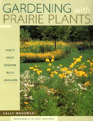 Gardening With Prairie Plants: How To Create Beautiful Native Landscapes Sally Wasowski