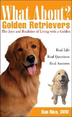 What About Golden Retrievers: The Joy and Realities of Living with a Golden Dan Rice