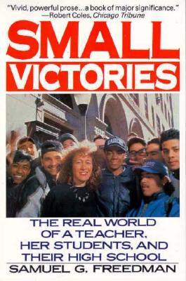 Small Victories: The Real World of a Teacher, Her Students, and Their High School  by  Samuel G. Freedman