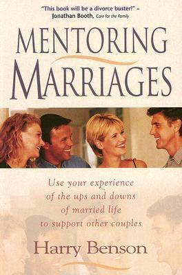 Mentoring Marriages: Use Your Experience of the Ups and Downs of Married Life to Support Other Couples Harry  Benson