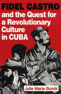 Fidel Castro and the Quest for a Revolutionary Culture in Cuba  by  Julie Marie Bunck