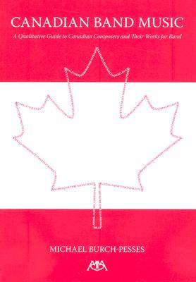 Canadian Band Music: A Qualitative Guide to Canadian Composers and Their Works for Band  by  Michael Burch-Pesses