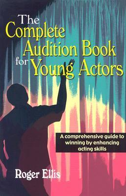 The Complete Audition Book for Young Actors: A Comprehensive Guide to Winning Enhancing Acting Skills  by  Roger Ellis