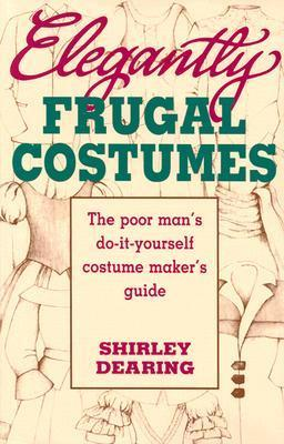 Elegantly Frugal Costumes: The Poor Mans Do-It-Yourself Costume Makers Guide Shirley Dearing