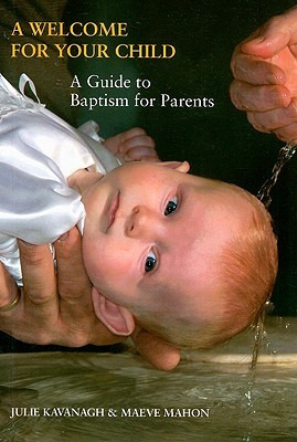 A Welcome for Your Child: A Guide to Baptism for Parents Julie Kavanagh