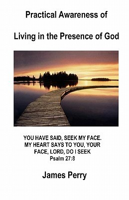 Practical Awareness of Living in the Presence of God  by  James Perry II