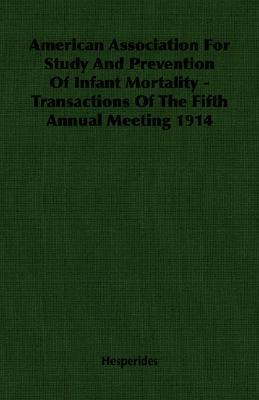 American Association for Study and Prevention of Infant Mortality - Transactions of the Fifth Annual Meeting 1914  by  Hesperides