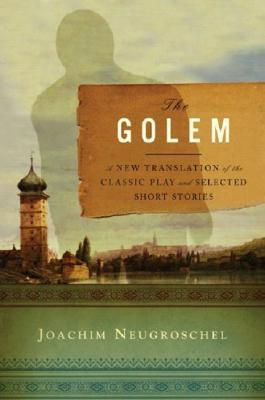 The Golem: A New Translation of the Classic Play and Selected Short Stories Joachim Neugroschel