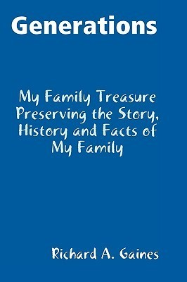 Generations Family Treasure Preserving the Story, History and Facts of My Family  by  Richard A. Gaines
