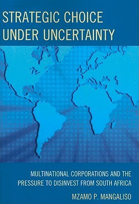 Strategic Choice Under Uncertainty: Multinational Corporations and the Pressure to Disinvest from South Africa  by  Mzamo P. Mangaliso