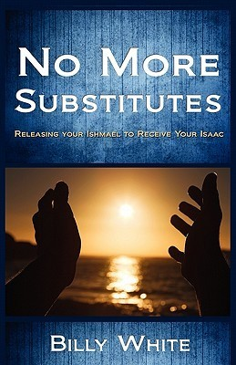 No More Substitutes - Releasing Ishmael to Receive Isaac  by  Billy L. White