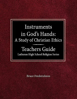 Instruments in Gods Hands: A Study of Christians Ethics Teachers Guide Lutheran High School Religion Series  by  Bruce Frederickson
