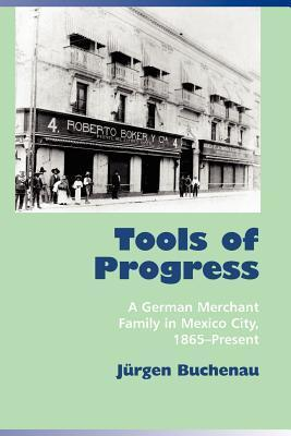 Tools of Progress: A German Merchant Family in Mexico City, 1865-Present Jürgen Buchenau