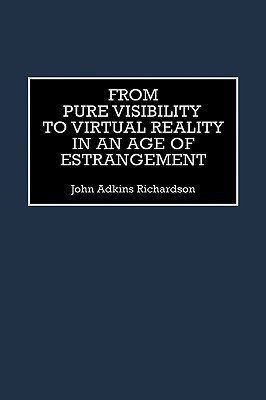 From Pure Visibility to Virtual Reality in an Age of Estrangement John Adkins Richardson
