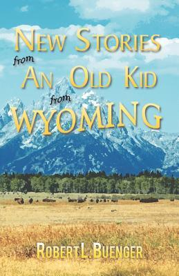 New Stories from an Old Kid from Wyoming  by  Robert L. Buenger