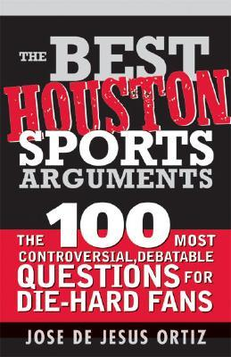 The Best Houston Sports Arguments: The 100 Most Controversial, Debatable Questions for Die-Hard Fans  by  Jose De Jesus Ortiz Jr.