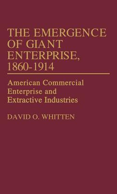 The Emergence of Giant Enterprise, 1860-1914: American Commercial Enterprise and Extractive Industries  by  David O. Whitten