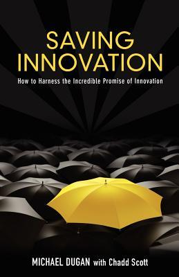 Saving Innovation: How to Harness the Incredible Promise of Innovation Michael Dugan
