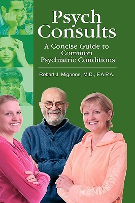 Psych Consults: A Concise Guide to Common Psychiatric Conditions Robert J. Mignone
