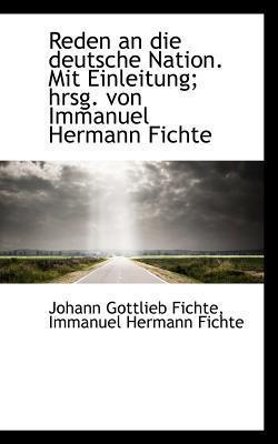 Reden an Die Deutsche Nation. Mit Einleitung Johann Gottlieb Fichte