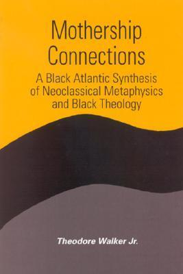 Mothership Connections: A Black Atlantic Synthesis of Neoclassical Metaphysics and Black Theology  by  Theodore Walker Jr.