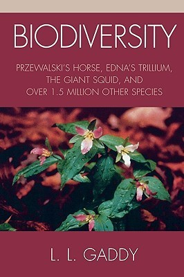 Biodiversity: Przewalskis Horse, Ednas Trillium, the Giant Squid, and Over 1.5 Million Other Species L.L. Gaddy