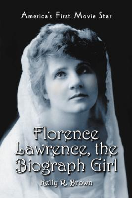 Florence Lawrence, the Biograph Girl: Americas First Movie Star Kelly R. Brown
