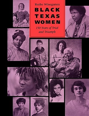 Black Texas Women: 150 Years of Trial and Triumph  by  Ruthe Winegarten