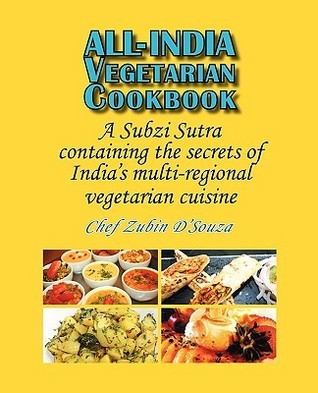 All-India Vegetarian Cookbook: A Subzi Sutra Containing the Secrets of Indias Vegetarian Cuisine  by  Zubin Dsouza