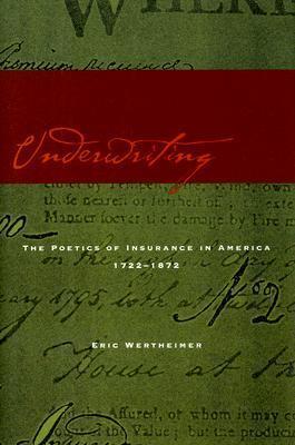 Underwriting: The Poetics of Insurance in America, 1722-1872 Eric Wertheimer