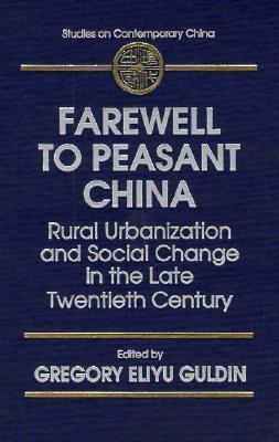 Farewell to Peasant China: Rural Urbanization and Social Change in the Late Twentieth Century: Rural Urbanization and Social Change in the Late Twentieth Century Gregory Eliyu Guldin