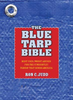 The Blue Tarp Bible: Best Uses, Worst Abuses for the (Unsightly) Fabric That Binds America Ron C. Judd