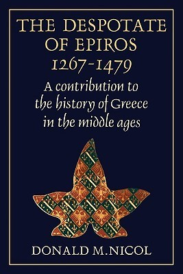 The Despotate of Epiros 1267 1479: A Contribution to the History of Greece in the Middle Ages  by  Donald M. Nicol