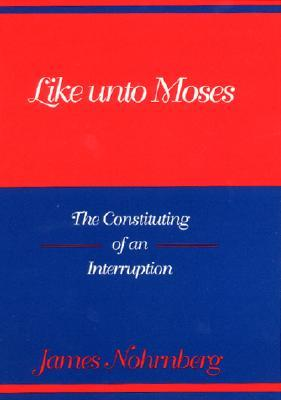 Like Unto Moses: The Constituting of an Interruption James Nohrnberg