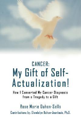 Cancer: My Gift of Self-Actualization!: How I Converted My Cancer Diagnosis from a Tragedy to a Gift  by  Rose Marie Duhon-Sells