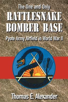 The One and Only Rattlesnake Bomber Base: Pyote Army Airfield in World War II  by  Thomas E. Alexander