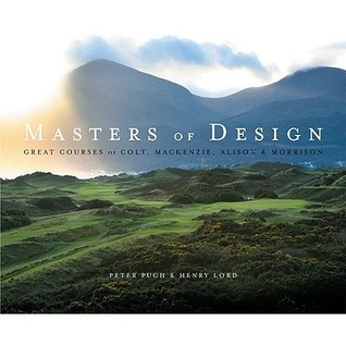 Masters of Design: The Golf Courses of Colt, Mackenzie, Alison and Morrison Peter Pugh