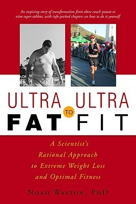 Ultra-Fat to Ultra-Fit: A Scientists Rational Approach to Extreme Weight Loss and Optimal Fitness  by  Noah M. Walton
