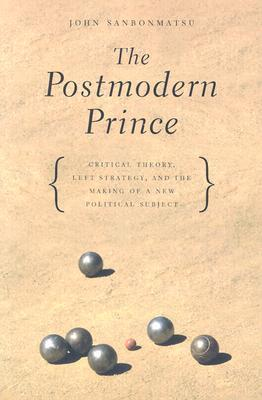 The Postmodern Prince: Critical Theory, Left Strategy, and the Making of a New Political Subject  by  John Sanbonmatsu