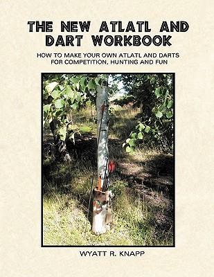 The New Atlatl And Dart Workbook  by  Wyatt R. Knapp